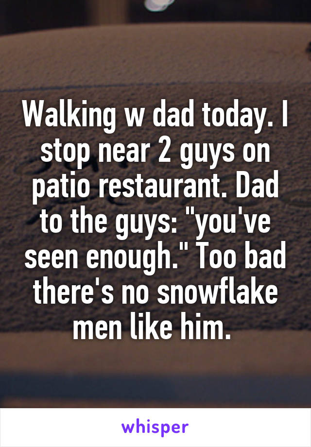 """Walking w dad today. I stop near 2 guys on patio restaurant. Dad to the guys: """"you've seen enough."""" Too bad there's no snowflake men like him."""