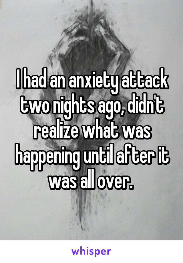 I had an anxiety attack two nights ago, didn't realize what was happening until after it was all over.