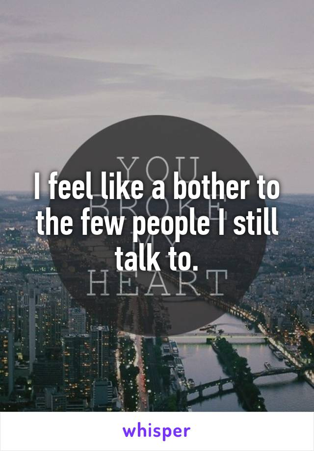 I feel like a bother to the few people I still talk to.