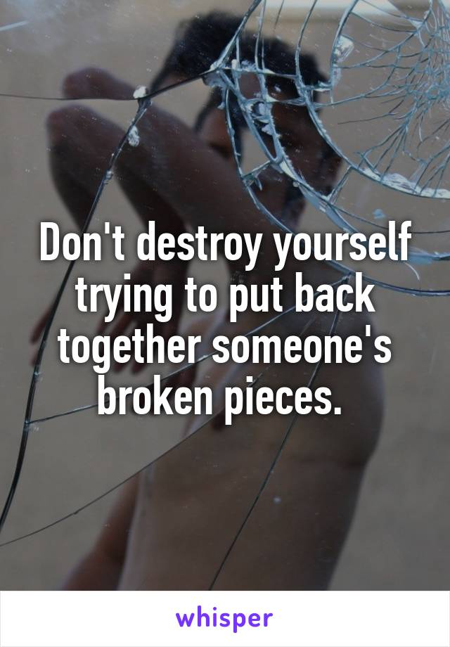 Don't destroy yourself trying to put back together someone's broken pieces.