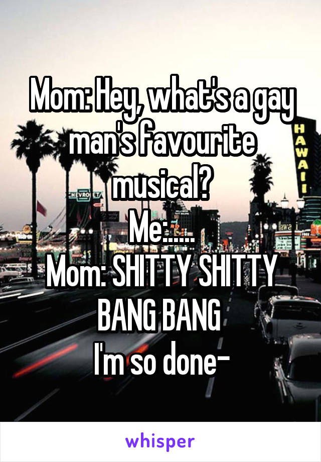 Mom: Hey, what's a gay man's favourite musical? Me:..... Mom: SHITTY SHITTY BANG BANG  I'm so done-