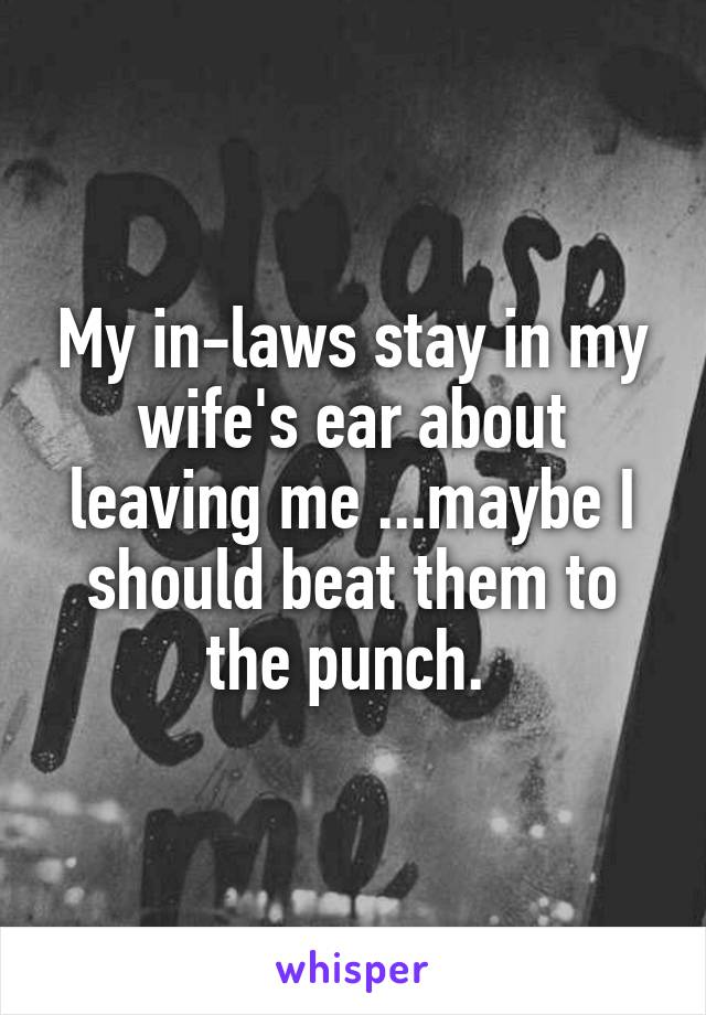 My in-laws stay in my wife's ear about leaving me ...maybe I should beat them to the punch.