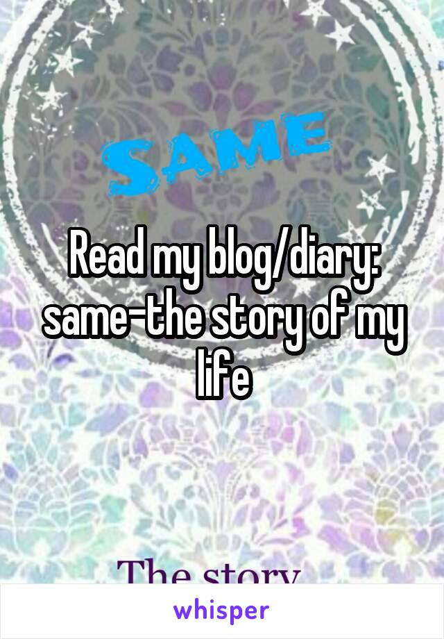 Read my blog/diary: same-the story of my life