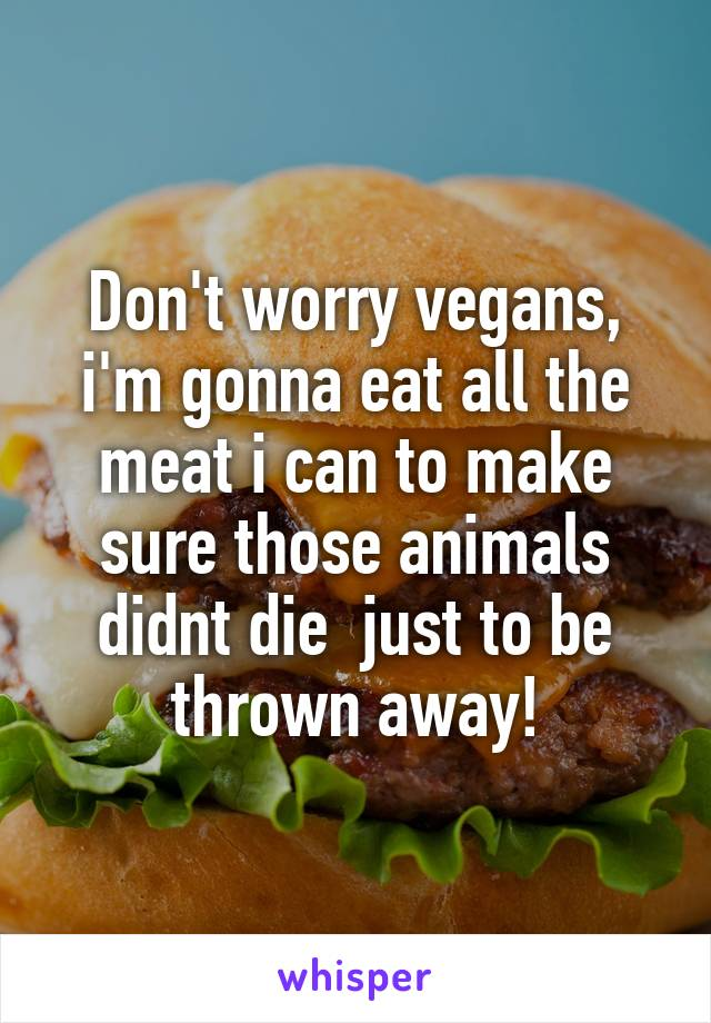 Don't worry vegans, i'm gonna eat all the meat i can to make sure those animals didnt die  just to be thrown away!