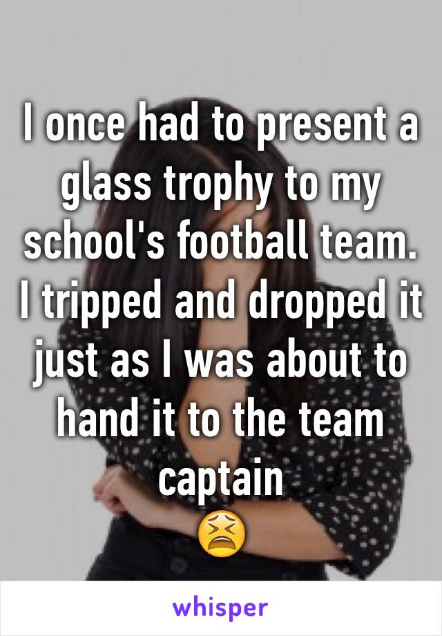 I once had to present a glass trophy to my school's football team. I tripped and dropped it  just as I was about to hand it to the team captain 😫