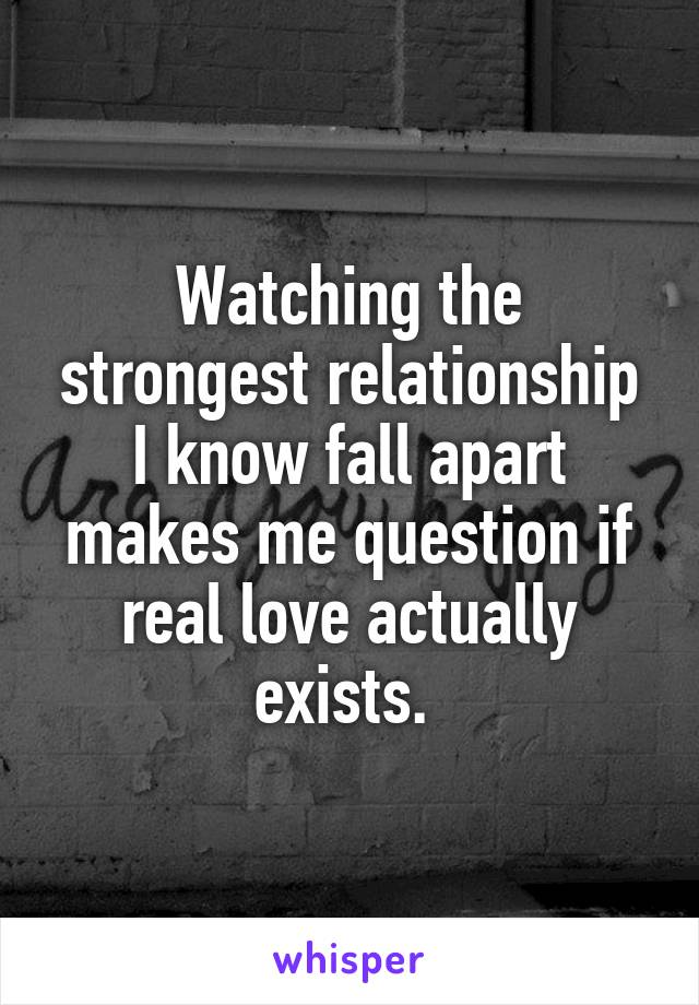 Watching the strongest relationship I know fall apart makes me question if real love actually exists.