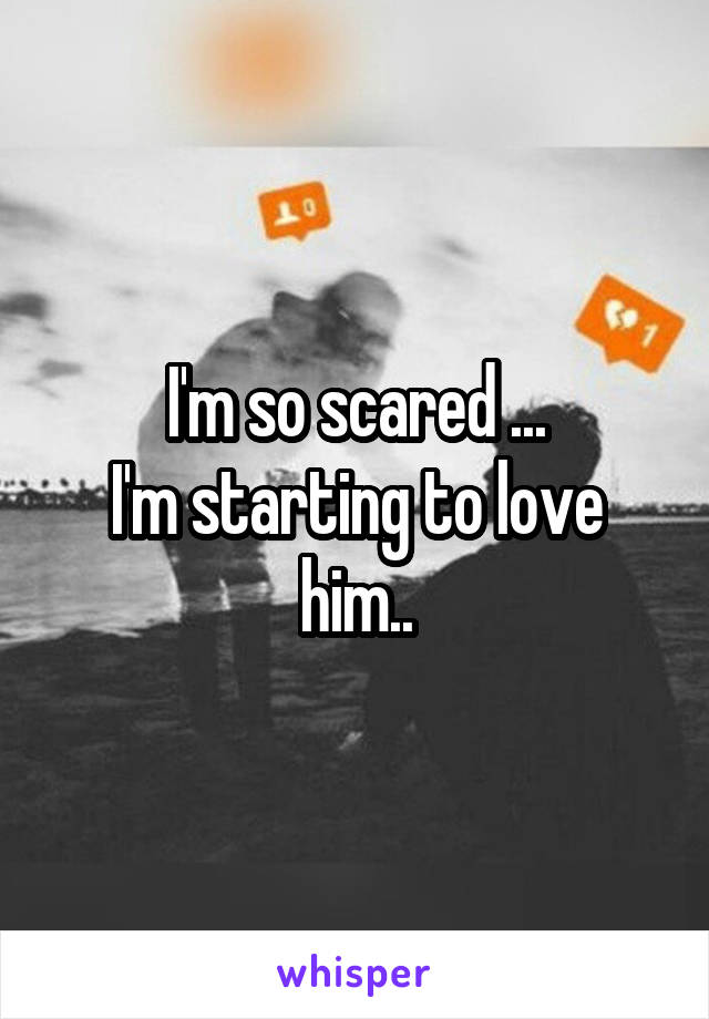 I'm so scared ... I'm starting to love him..