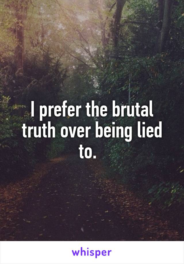 I prefer the brutal truth over being lied to.