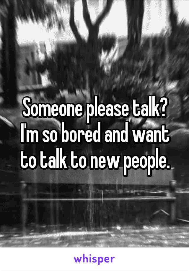 Someone please talk? I'm so bored and want to talk to new people.
