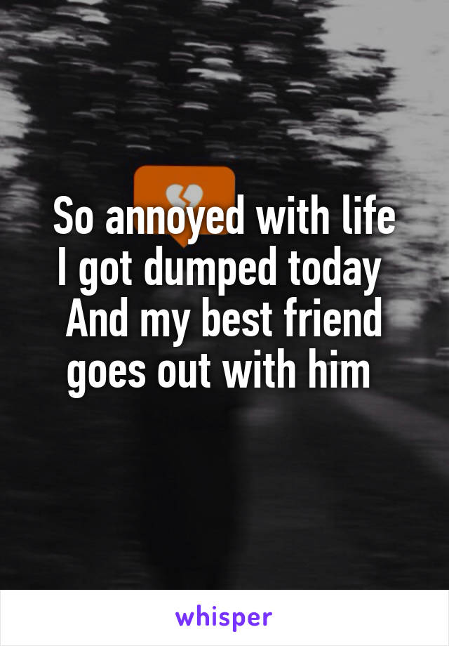 So annoyed with life I got dumped today  And my best friend goes out with him