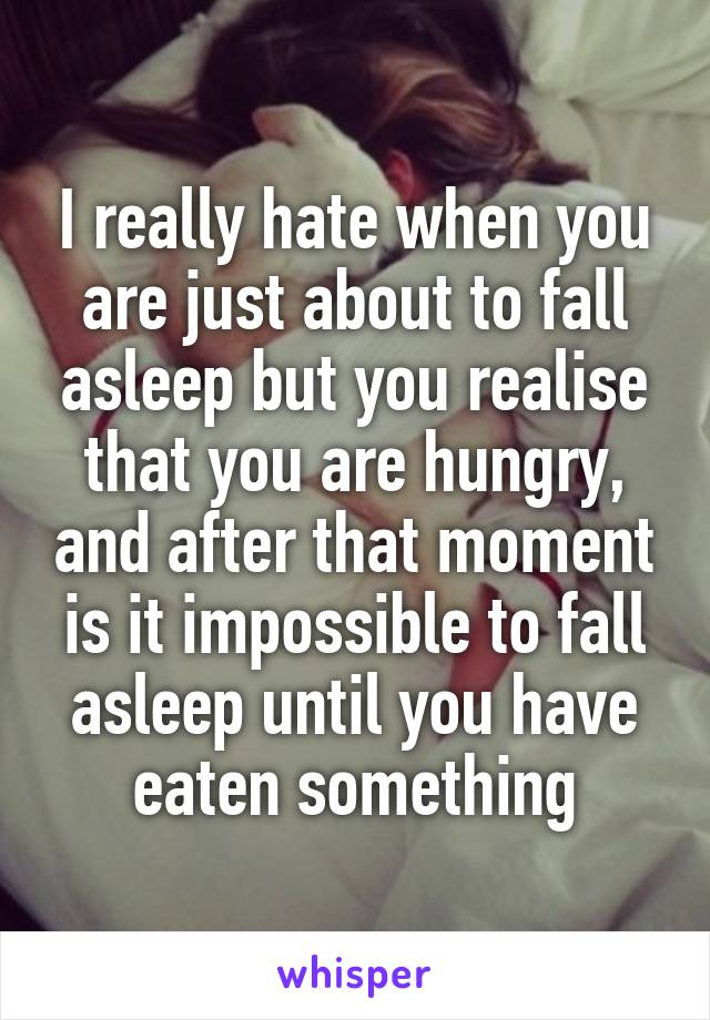 I really hate when you are just about to fall asleep but you realise that you are hungry, and after that moment is it impossible to fall asleep until you have eaten something