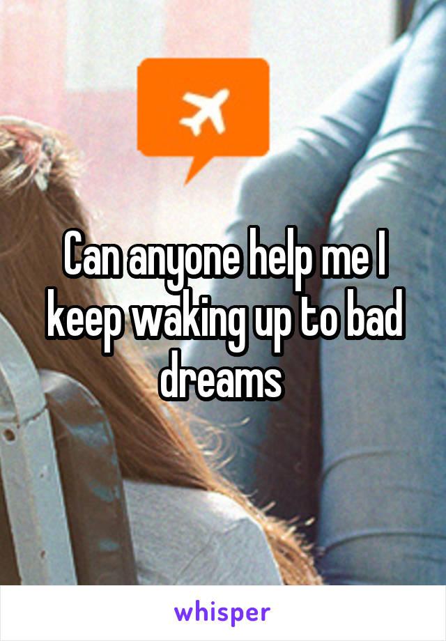 Can anyone help me I keep waking up to bad dreams