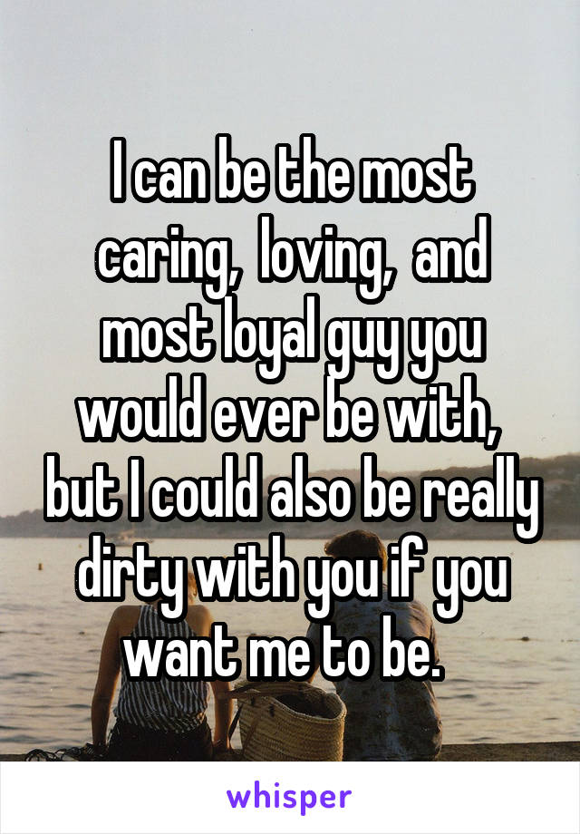 I can be the most caring,  loving,  and most loyal guy you would ever be with,  but I could also be really dirty with you if you want me to be.