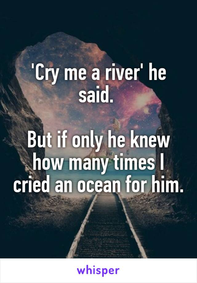 'Cry me a river' he said.   But if only he knew how many times I cried an ocean for him.