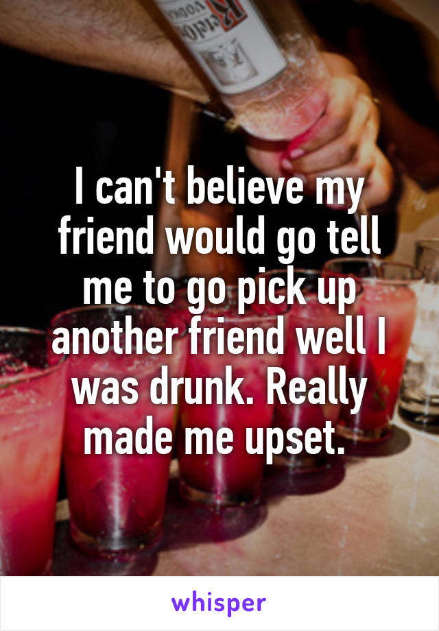 I can't believe my friend would go tell me to go pick up another friend well I was drunk. Really made me upset.