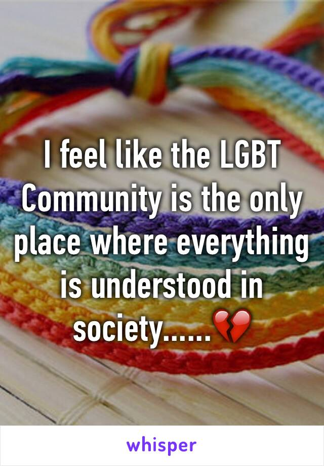 I feel like the LGBT Community is the only place where everything is understood in society......💔