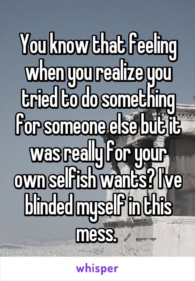 You know that feeling when you realize you tried to do something for someone else but it was really for your own selfish wants? I've blinded myself in this mess.