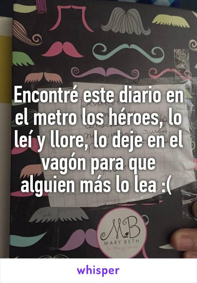 Encontré este diario en el metro los héroes, lo leí y llore, lo deje en el vagón para que alguien más lo lea :(
