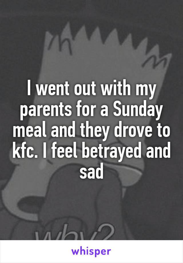 I went out with my parents for a Sunday meal and they drove to kfc. I feel betrayed and sad