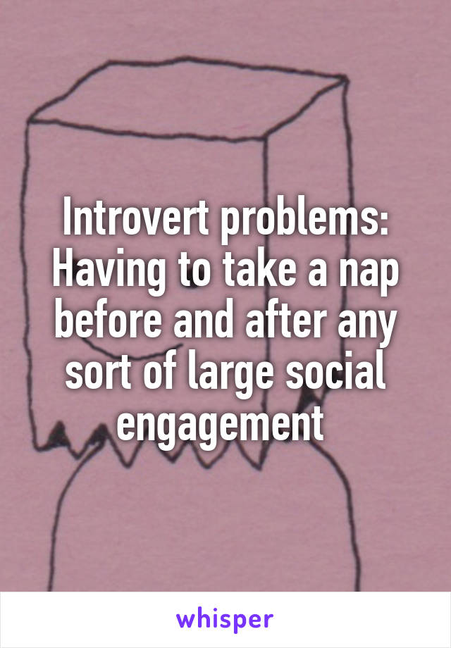 Introvert problems: Having to take a nap before and after any sort of large social engagement