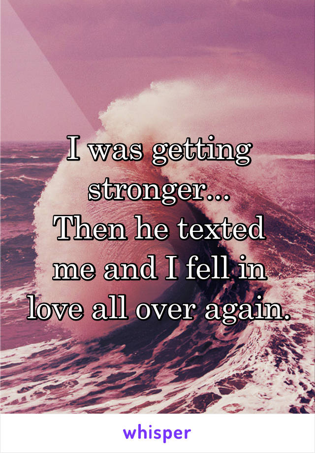 I was getting stronger... Then he texted me and I fell in love all over again.