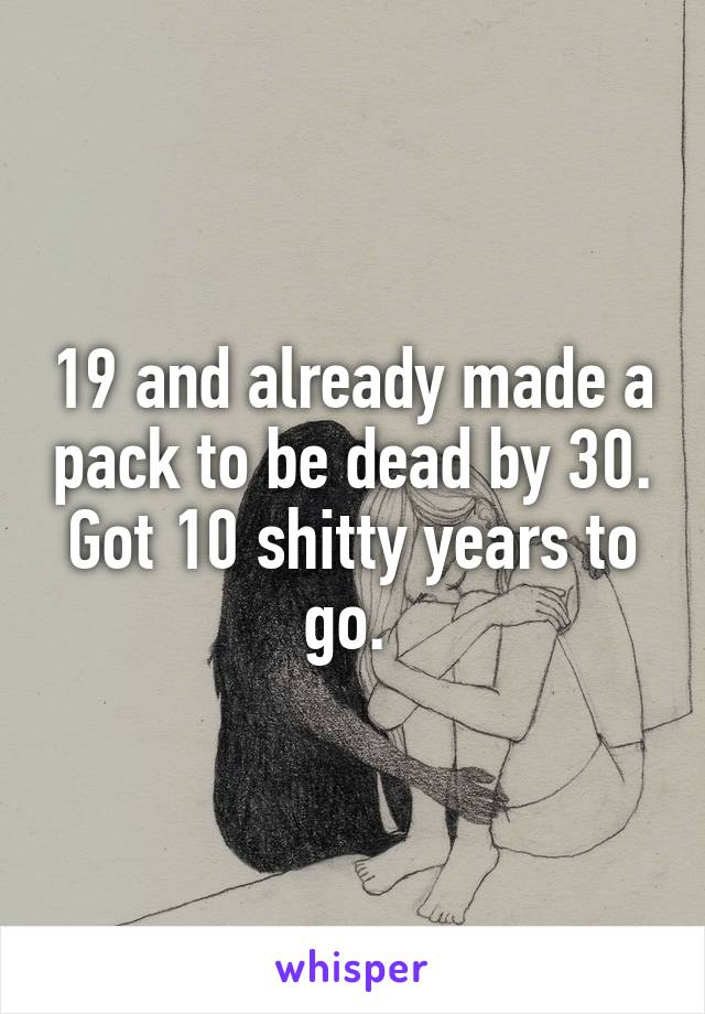 19 and already made a pack to be dead by 30. Got 10 shitty years to go.