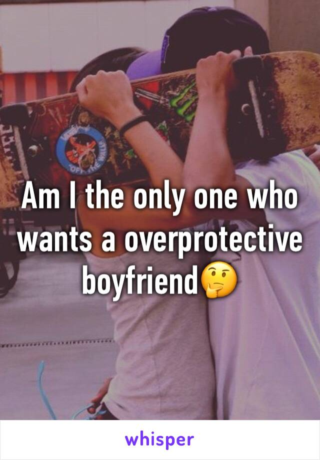 Am I the only one who wants a overprotective boyfriend🤔