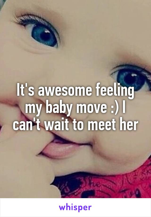 It's awesome feeling my baby move :) I can't wait to meet her