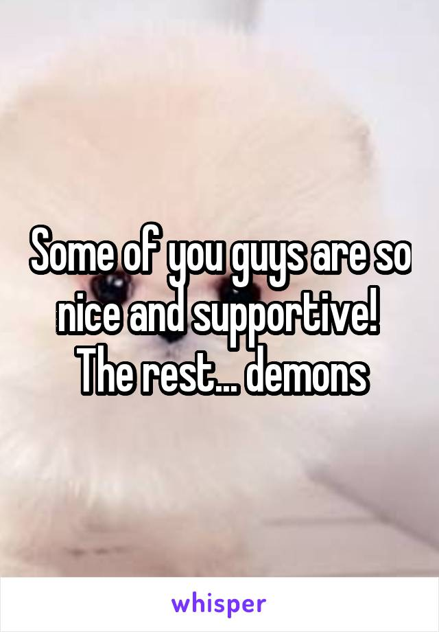 Some of you guys are so nice and supportive!  The rest... demons