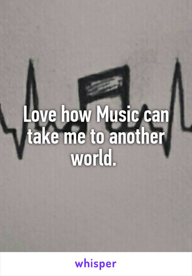 Love how Music can take me to another world.