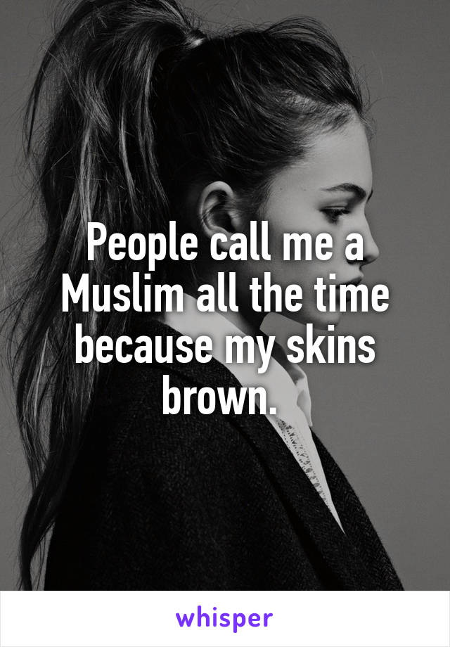 People call me a Muslim all the time because my skins brown.