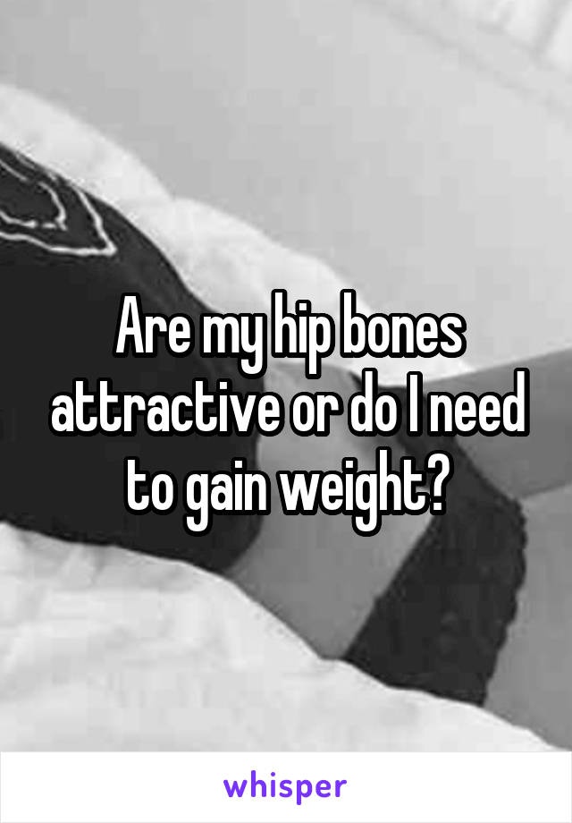 Are my hip bones attractive or do I need to gain weight?