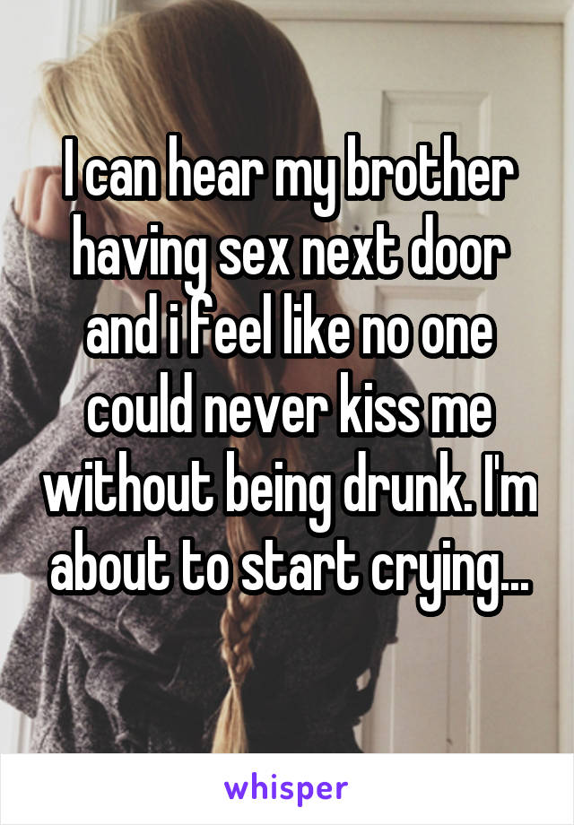 I can hear my brother having sex next door and i feel like no one could never kiss me without being drunk. I'm about to start crying...