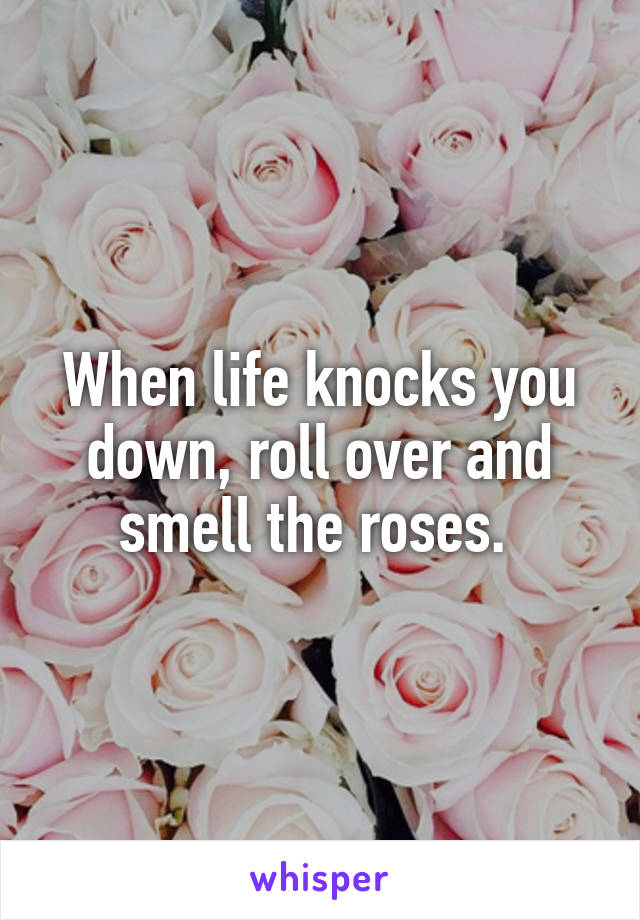 When life knocks you down, roll over and smell the roses.