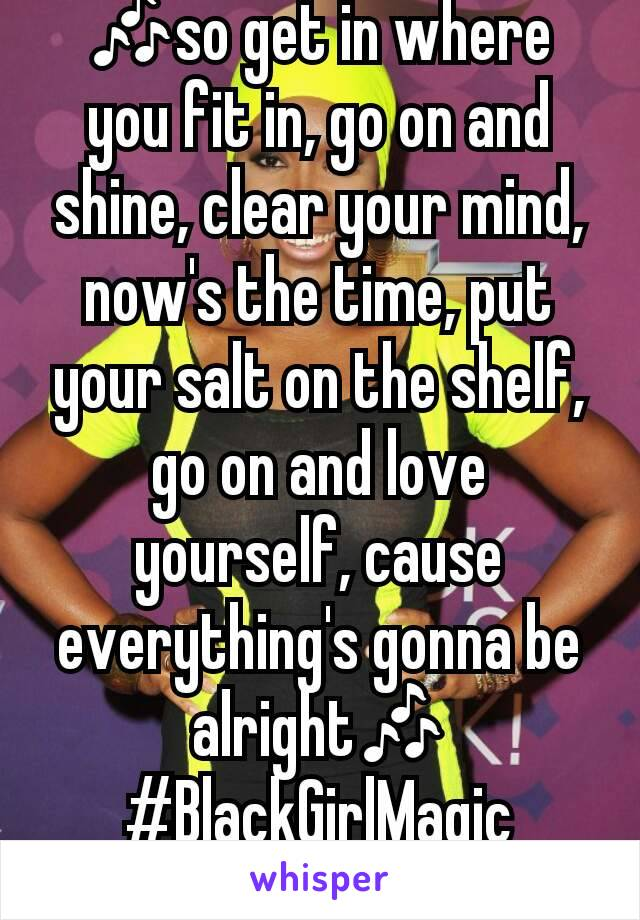 🎶so get in where you fit in, go on and shine, clear your mind, now's the time, put your salt on the shelf, go on and love yourself, cause everything's gonna be alright🎶 #BlackGirlMagic #IndiaArie