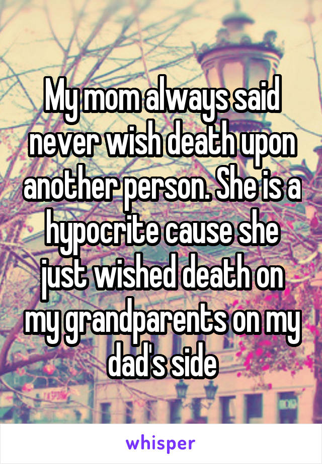 My mom always said never wish death upon another person. She is a hypocrite cause she just wished death on my grandparents on my dad's side
