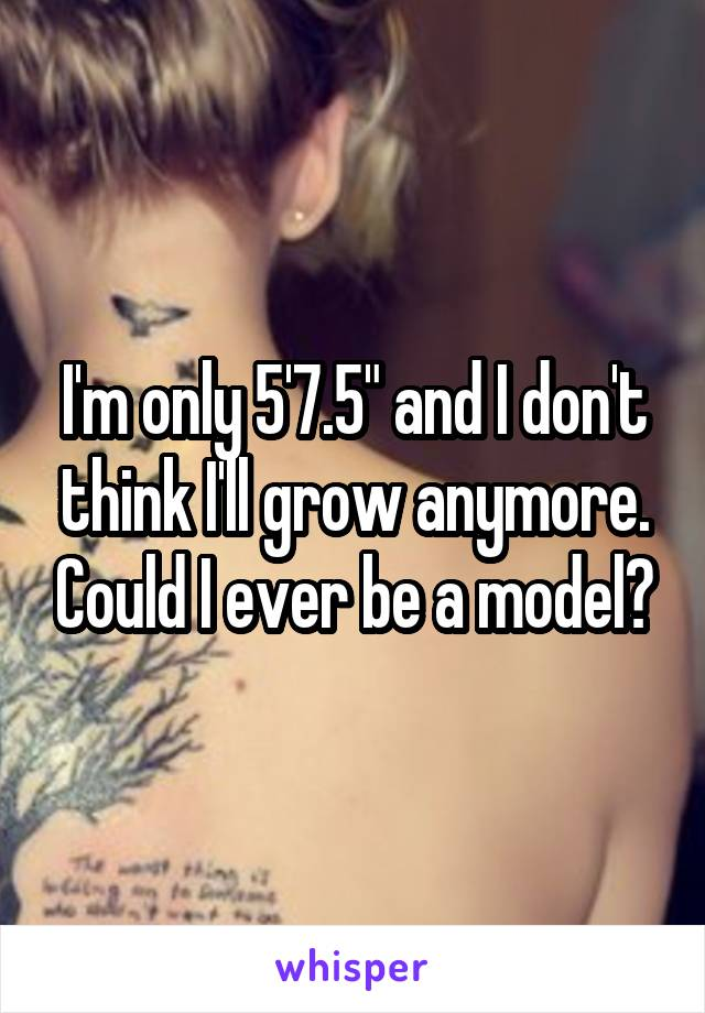 "I'm only 5'7.5"" and I don't think I'll grow anymore. Could I ever be a model?"