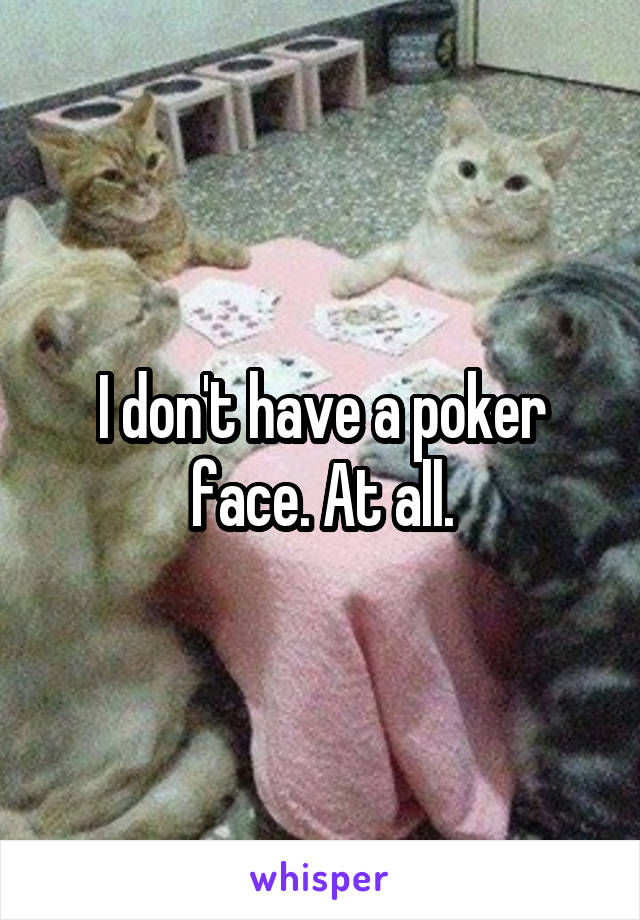 I don't have a poker face. At all.