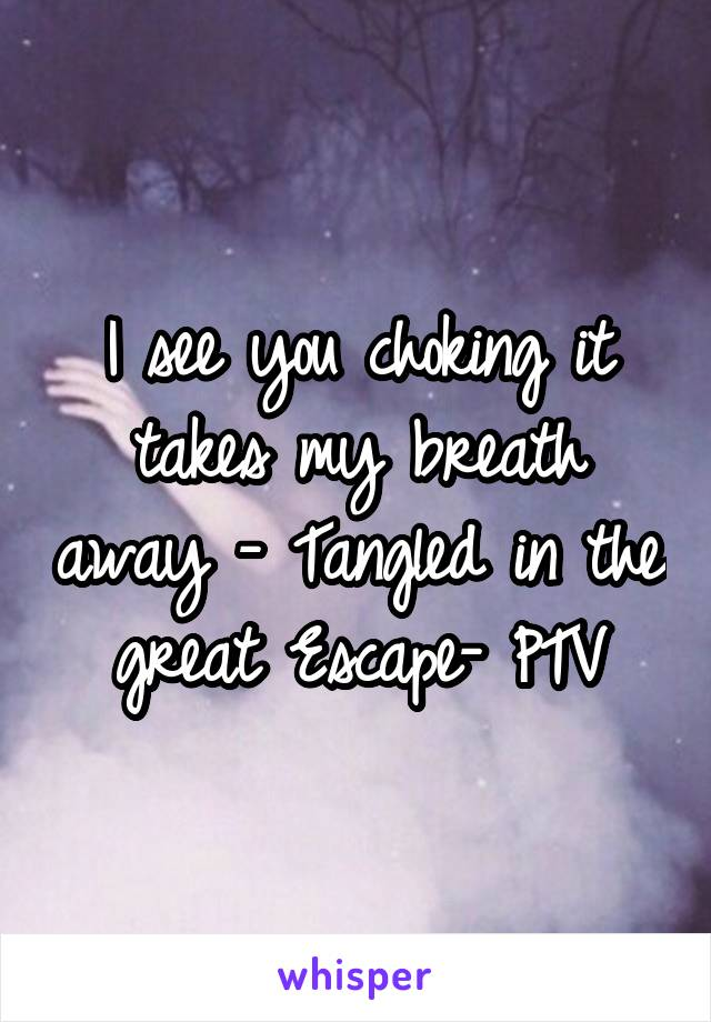 I see you choking it takes my breath away - Tangled in the great Escape- PTV