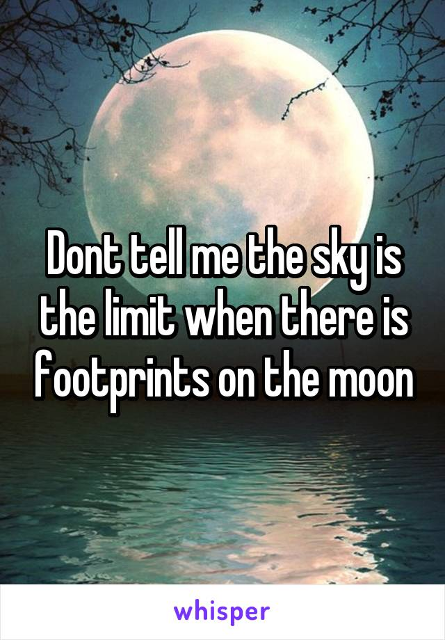 Dont tell me the sky is the limit when there is footprints on the moon