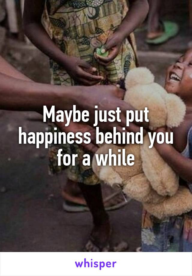 Maybe just put happiness behind you for a while
