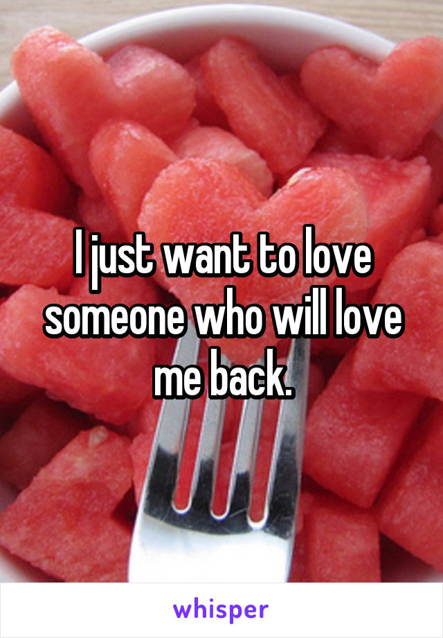 I just want to love someone who will love me back.