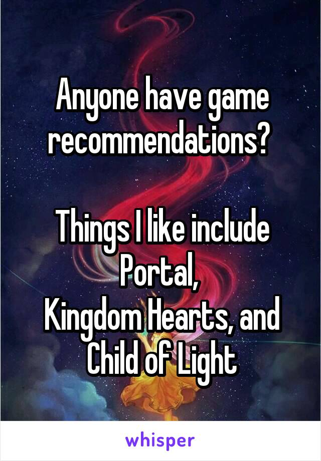 Anyone have game recommendations?   Things I like include Portal,  Kingdom Hearts, and Child of Light