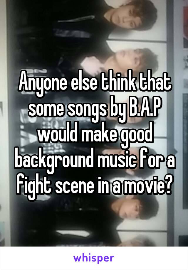 Anyone else think that some songs by B.A.P would make good background music for a fight scene in a movie?
