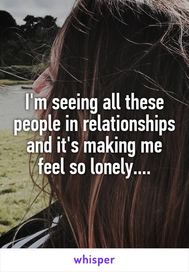 I'm seeing all these people in relationships and it's making me feel so lonely....