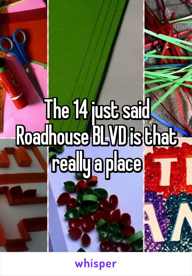 The 14 just said Roadhouse BLVD is that really a place