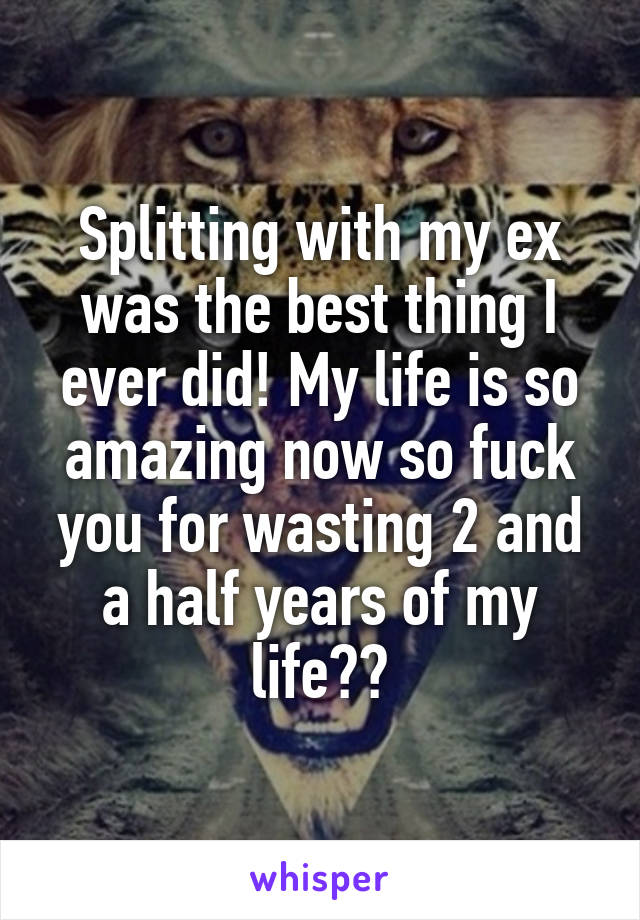 Splitting with my ex was the best thing I ever did! My life is so amazing now so fuck you for wasting 2 and a half years of my life🖕🏻