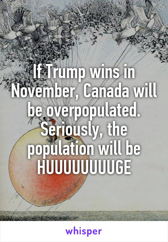 If Trump wins in November, Canada will be overpopulated. Seriously, the population will be HUUUUUUUUGE