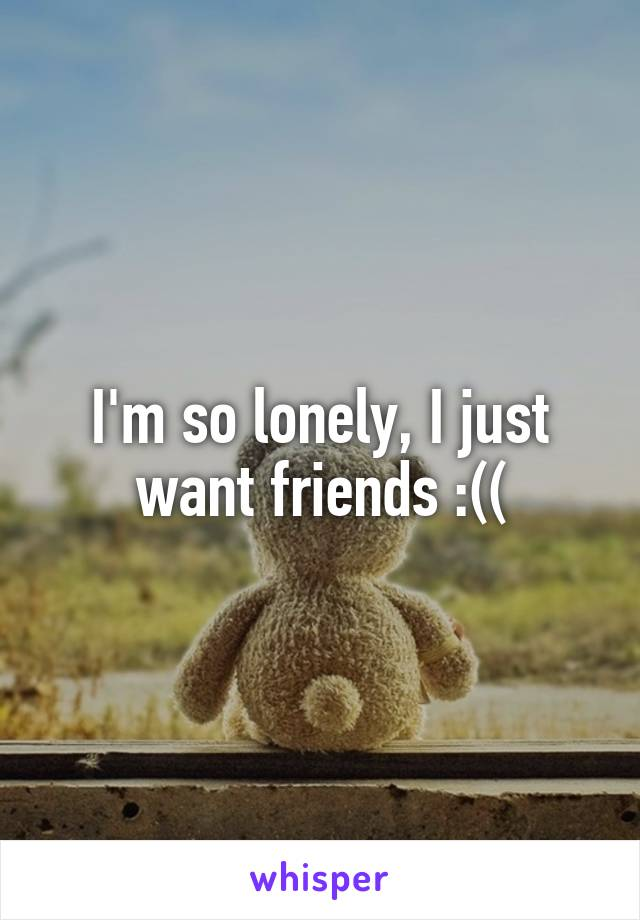 I'm so lonely, I just want friends :((