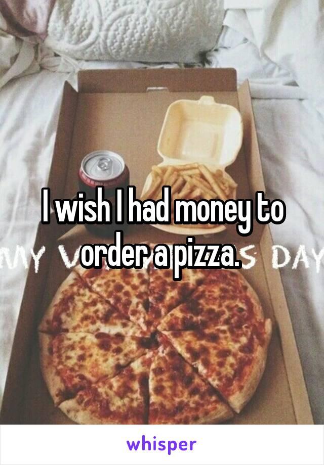 I wish I had money to order a pizza.